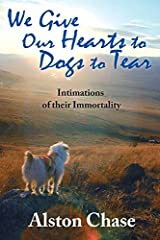 We Give Our Hearts to Dogs to Tear: Intimations of their Immortality by Alston Chase (2014-06-17) Paperback