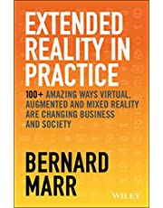Extended Reality in Practice: 100+ Amazing Ways Virtual, Augmented and Mixed Reality Are Changing Business and Society