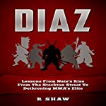 Diaz: Lessons from Nate's Rise from the Stockton Street to Dethroning MMA's Elite   R Shaw