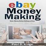 eBay Money Making: Make Money Online Selling on eBay | Paul D. Kings