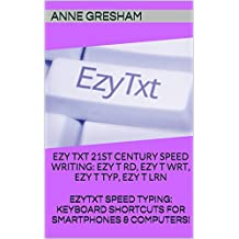 EZYTXT:  21ST CENTURY SPEED WRITING - EZY T RD, EZY T WRT, EZY T TYP, EZY T LRN: EZYTXT: SPEED TYPING KEYBOARD SHORTCUTS FOR SMARTPHONES & COMPUTERS!