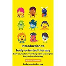 Introduction to body-oriented therapy: Easy course for everything worh-knowing for body-oriented therapy (Body psychotherapy)