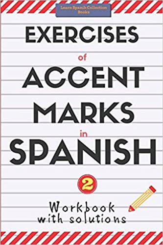 Exercises of Accent Marks in Spanish: Workbook with solutions. Learn Spanish Collection Books. Vol 2. (Spelling and Grammar)