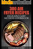 300 AIR FRYER RECIPES: DELICIOUS EASY METHOD COOKBOOK (Simple and Easy AIR FRYER RECIPES and COOKBOOK)