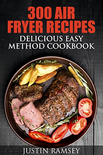 300 AIR FRYER RECIPES: DELICIOUS EASY METHOD COOKBOOK (Simple and Easy AIR FRYER RECIPES and COOKBOOK) by Justin Ramsey