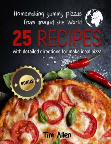Homemaking yummy pizzas from around the World.: 25 recipes with detailed directions for make ideal pizza.