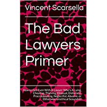 The Bad Lawyers Primer: How to Get Even With A Lawyer Who's A Lying, Cheating, Thieving, Disloyal, Dishonest, Procrastinating, Neglectful, Abusive, or Otherwise Unethical Scoundrel