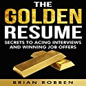 The Golden Resume: Secrets to Acing Interviews and Winning Job Offers Audiobook by Brian Robben Narrated by Steve Blizin