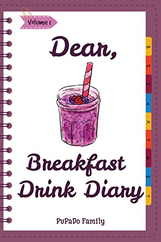 Dear, Breakfast Drink Diary: Make An Awesome Month With 31 Best Breakfast Drink Recipes! (How To Make Smoothie, Smoothie Bowl Recipe Book, Organic Smoothie Recipe Book, Ninja Smoothie Book [Volume 1]