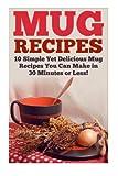 Mug Recipes: The Best Delicious Homemade DIY Mug Recipes You Can Make in 30 Minutes or Less! (Mug Recipes - Mug Cookbook - Mug Cakes - Mug Meals - ... - Lunch Mug Recipes - Dinner Mug Recipes)