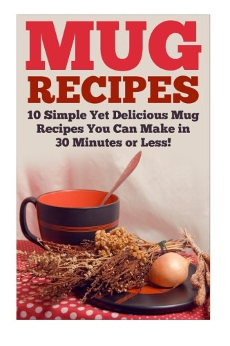 Download Mug Recipes: The Best Delicious Homemade DIY Mug Recipes You Can Make in 30 Minutes or Less! (Mug Recipes - Mug Cookbook - Mug Cakes - Mug Meals - ... - Lunch Mug Recipes - Dinner Mug Recipes) PDF