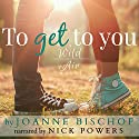 To Get to You: A Wild Air Novel, Volume 1 Audiobook by Joanne Bischof Narrated by Nick Powers