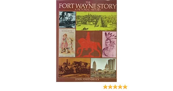 The Fort Wayne Story: A Pictorial History: John Ankenbruck: 9780897810159:  Amazon.com: Books