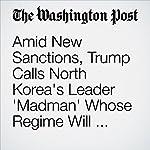 Amid New Sanctions, Trump Calls North Korea's Leader 'Madman' Whose Regime Will Face New Tests | David Nakamura,Anne Gearan