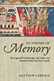 An Empire of Memory: The Legend of Charlemagne, the Franks, and Jerusalem before the First Crusade, Matthew Gabriele, 0199686122