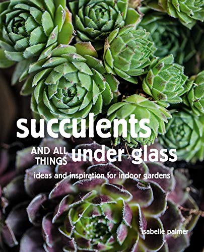 Book Cover: Succulents and All things Under Glass: Ideas and inspiration for indoor gardens