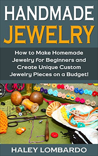 Handmade Jewelry: Jewelry Making for Beginners: Create Unique Custom Homemade Jewelry Pieces on a Budget (Jewelry - Jewelry Making - Handmade Jewelry - ... Design - Jewelry Making for -