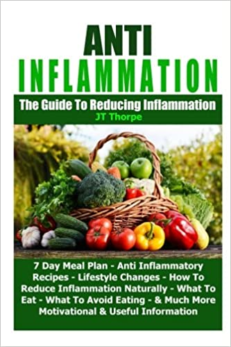 Anti Inflammation - The Guide To Reducing Inflammation - 7 Day Meal Plan - Anti Inflammatory Recipes - Lifestyle Changes - How To Reduce Inflammation Naturally (Anti Inflamation)