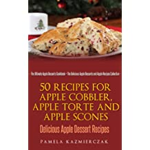50 Recipes For Apple Cobbler, Apple Torte and Apple Scones – Delicious Apple Dessert Recipes (The Ultimate Apple Desserts Cookbook – The Delicious Apple Desserts and Apple Recipes Collection 8)