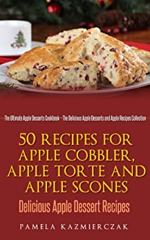 50 Recipes For Apple Cobbler, Apple Torte and Apple Scones