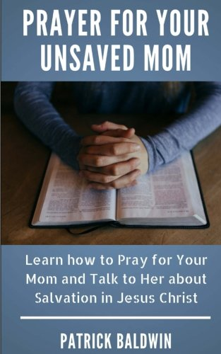 Prayer for Your Unsaved Mom: Learn how to Pray for Your Mom and Talk to Her about Salvation in Jesus Christ