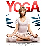 Yoga: The Beginners Yoga Guide For Weight Loss, Stress Relief, Inner Peace & Meditation (Teaching Yoga, Yin Yoga, Benefits of Yoga) (Yoga Guide, Yoga For ... Benefits of Yoga, Teaching Yoga, Yin Yoga)