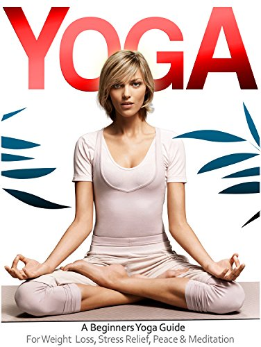 Yoga: The Beginners Yoga Guide For Weight Loss, Stress Relief, Inner Peace & Meditation (Teaching Yoga, Yin Yoga, Benefits of Yoga) (Yoga Guide, Yoga ...