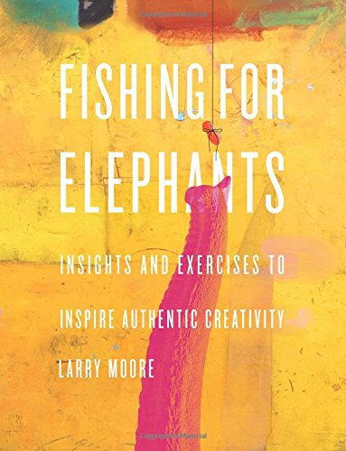 Fishing for elephants: Insights and exercises to inspire authentic creativity