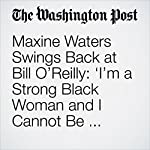 Maxine Waters Swings Back at Bill O'Reilly: 'I'm a Strong Black Woman and I Cannot Be Intimidated' | Amy B. Wang