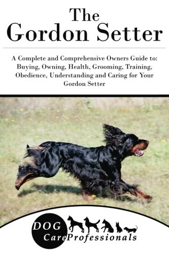 The Gordon Setter: A Complete and Comprehensive Owners Guide to: Buying, Owning, Health, Grooming, Training, Obedience, Understanding and Caring for ... to Caring for a Dog from a Puppy to Old Age)