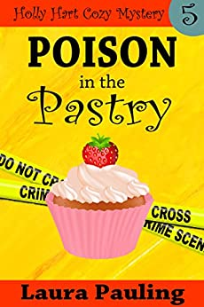 Poison in the Pastry (Holly Hart Cozy Mystery Series Book 5) by [Pauling, Laura]