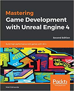 Mastering Game Development with Unreal Engine 4: Build high