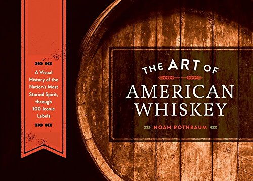 The Art of American Whiskey: A Visual History of the Nation