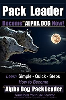 Pack Leader | Become the ALPHA DOG Now!: Learn Simple - Quick - Steps | How to Become the Alpha Dog Pack Leader | Transform Your Life Forever by [Pearce, Paul Allen]