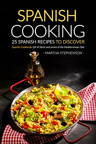 Spanish Cooking - 25 Spanish Recipes to Discover: Spanish Cookbooks full of flavor and aroma of the Mediterranean Diet by Martha Stephenson