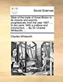 State of the Trade of Great Britain in Its Imports and Exports, Progressively from the Year 1697, Charles Whitworth, 1140819674
