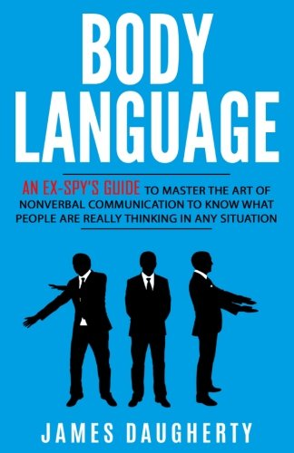 Body Language: An Ex-SPY's Guide to Master the Art of Nonverbal Communication to Know What People Are Really Thinking in Any Situation (Spy Self-Help) (Volume 7)
