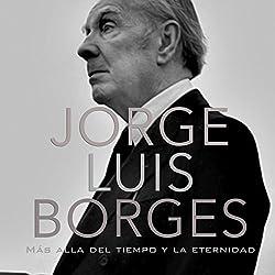 Jorge Luis Borges: Más allá del tiempo y la eternidad [Jorge Luis Borges: Beyond Time and Eternity]