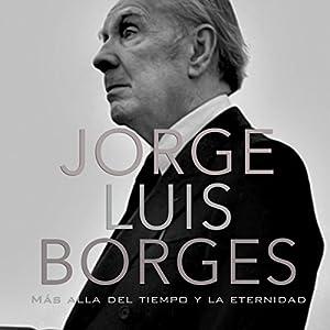 Jorge Luis Borges: Más allá del tiempo y la eternidad [Jorge Luis Borges: Beyond Time and Eternity] Audiobook