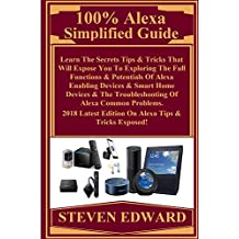 100% Alexa Simplified Guide:  Learn The Secrets Tips & Tricks That Will Expose You To Exploring The Full Functions & Potentials Of Alexa Enabling Devices & Smart Home Devices & The Troubleshooting...