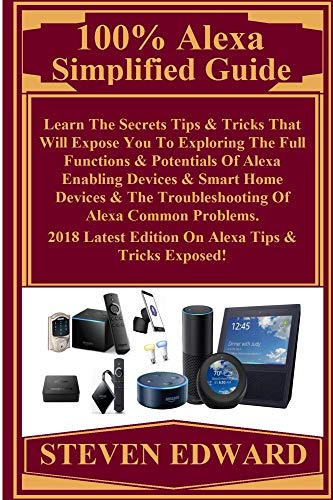 100% Alexa Simplified Guide:  Learn The Secrets Tips & Tricks That Will Expose You To Exploring The Full Functions & Potentials Of Alexa Enabling Devices & Smart Home Devices & The Troubleshooting... (Usb 100 Compact)