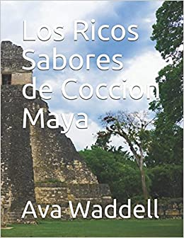 Los Ricos Sabores de Coccion Maya (Spanish Edition): Ava Waddell: 9781980207481: Amazon.com: Books