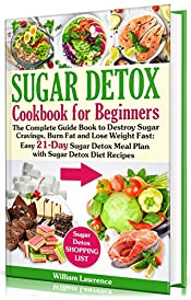 Sugar Detox Guide Book for Beginners: The Complete Cookbook to Bust Sugar & Carb Cravings Naturally and Lose Weight Fast: Easy 21-Day Sugar Detox Meal Plan with Sugar Detox Diet Recipes