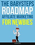 The BabySteps Roadmap Affiliate Marketing for Newbies: A step-by-step online affiliate marketing guide on How to Make Money Online