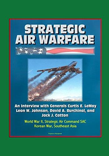 Read Online Strategic Air Warfare: An Interview with Generals Curtis E. LeMay, Leon W. Johnson, David A. Burchinal, and Jack J. Catton - World War II, Strategic Air Command SAC, Korean War, Southeast Asia PDF