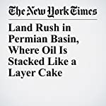 Land Rush in Permian Basin, Where Oil Is Stacked Like a Layer Cake | Clifford Krauss