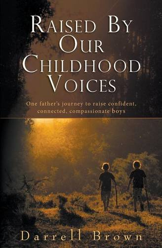 Raised By Our Childhood Voices: One father's journey to raise confident, connected, compassionate boys