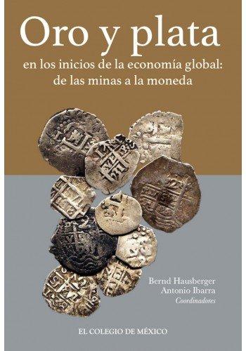 Oro Y Plata  En Los Inicios De La Economia Global De Las Minas A La Moneda
