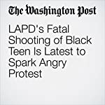 LAPD's Fatal Shooting of Black Teen Is Latest to Spark Angry Protest | Kristine Guerra