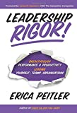 Leadership Rigor!: Breakthrough Performance & Productivity Leading Yourself, Teams, Organizations